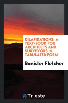 Dilapidations: A Text-Book for Architects and Surveyors in Tabulated Form - Fletcher, Banister, Sir
