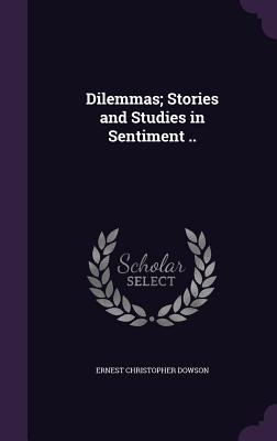 Dilemmas; Stories and Studies in Sentiment .. - Dowson, Ernest Christopher