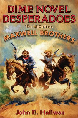 Dime Novel Desperadoes: The Notorious Maxwell Brothers - Hallwas, John