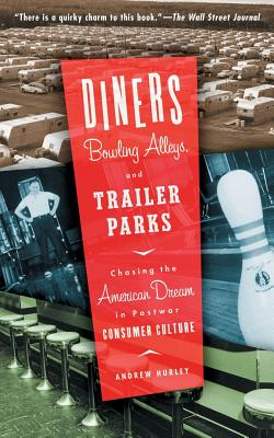 Diners, Bowling Alleys, and Trailer Parks: Chasing the American Dream in Postwar Consumer Culture - Hurley, Andrew