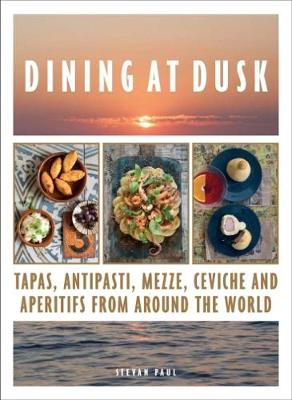 Dining at Dusk: Tapas, antipasti, mezze, ceviche and aperitifs from around the world - Paul, Stevan