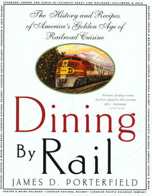 Dining by Rail: The History and Recipes of America's Golden Age of Railroad Cuisine - Porterfield, James D