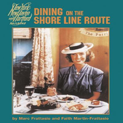 Dining on the Shore Line Route: The History and Recipes of the New Haven Railroad Dining Car Department - Frattasio, Marc