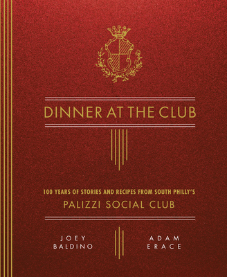Dinner at the Club: 100 Years of Stories and Recipes from South Philly's Palizzi Social Club - Baldino, Joey, and Erace, Adam