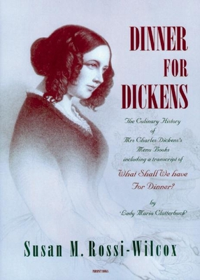 Dinner for Dickens: The Culinary History of Mrs Charles Dickens' Menu Books - Rossi-Wilcox, Susan