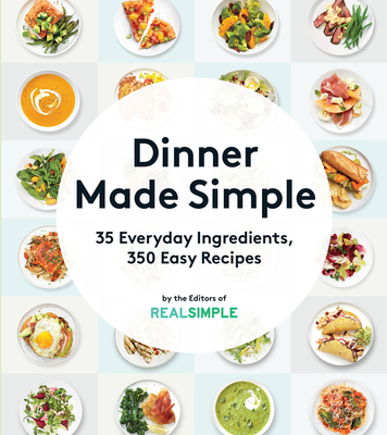 Dinner Made Simple: 35 Everyday Ingredients, 350 Easy Recipes - The Editors of Real Simple