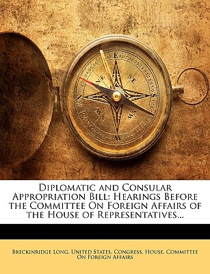 Diplomatic and Consular Appropriation Bill: Hearings Before the Committee on Foreign Affairs of the House of Representatives... - Long, Breckinridge, and United States Congress House Committe, States Congress House Committe (Creator)