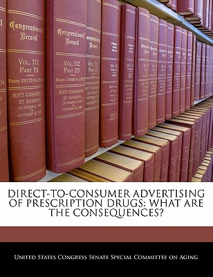 Direct-To-Consumer Advertising of Prescription Drugs: What Are the Consequences? - United States Congress Senate Special Co (Creator)