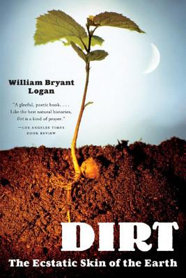 Dirt: The Ecstatic Skin of the Earth - Logan, William Bryant