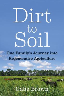 Dirt to Soil: One Family's Journey Into Regenerative Agriculture - Brown, Gabe