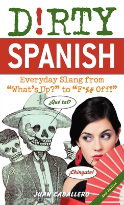 "Dirty Spanish: Everyday Slang from ""What's Up?"" to ""F*%# off!"" - Caballero, Juan"