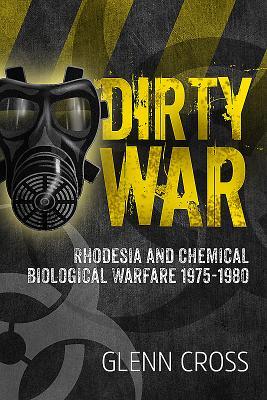 Dirty War: Rhodesia and Chemical Biological Warfare 1975-1980 - Cross, Glenn