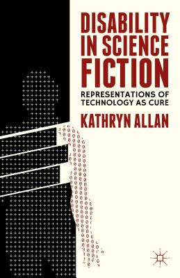 Disability in Science Fiction: Representations of Technology as Cure - Allan, K (Editor)