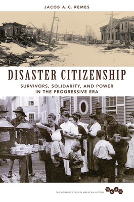 Disaster Citizenship: Survivors, Solidarity, and Power in the Progressive Era - Remes, Jacob A C