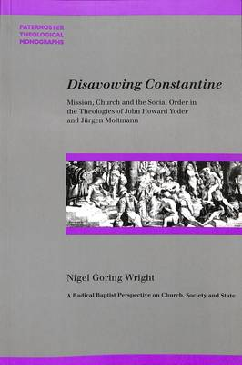 Disavowing Constantine: Mission, Church and the Social Order in the Theologies of John Howard Yoder and Jurgen Moltmann - Wright, Nigel Goring