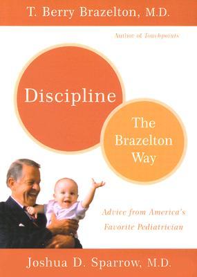 Discipline: The Brazelton Way - Brazelton, T Berry, M.D., and Sparrow, Joshua D, M.D.