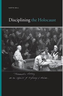 Disciplining the Holocaust - Ball, Karyn