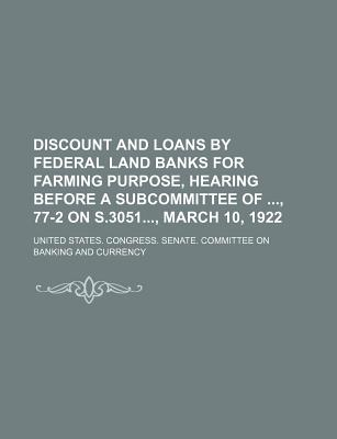 Discount and Loans by Federal Land Banks for Farming Purpose, Hearing Before a Subcommittee Of, 77-2 on S.3051, March 10, 1922 - Currency, United States Congress