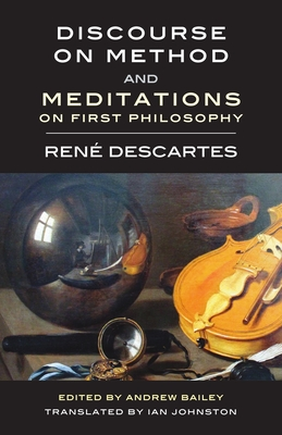 Discourse on Method and Meditations on First Philosophy - Descartes, René, and Bailey, Andrew (Editor), and Johnston, Ian (Translated by)