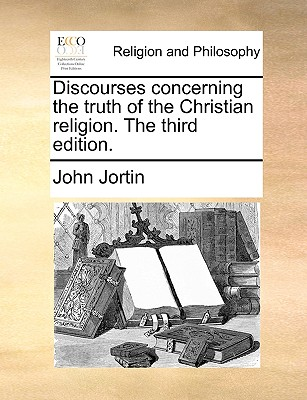 Discourses Concerning the Truth of the Christian Religion. the Third Edition. - Jortin, John
