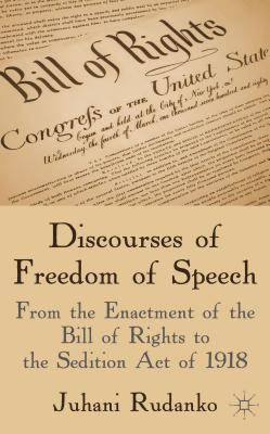 Discourses of Freedom of Speech: From the Enactment of the Bill of Rights to the Sedition Act of 1918 - Rudanko, Juhani