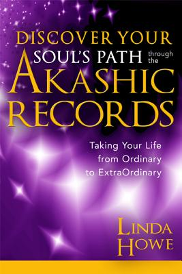 Discover Your Soul's Path Through the Akashic Records: Taking Your Life from Ordinary to Extraordinary - Howe, Linda