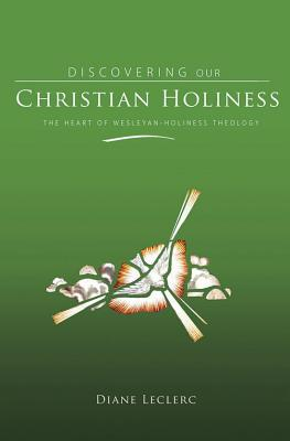 Discovering Christian Holiness: The Heart of Wesleyan-Holiness Theology - Leclerc, Diane