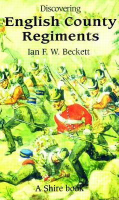 Discovering English County Regiments - Beckett, Ian F W