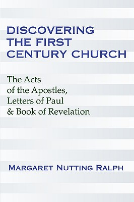Discovering the First Century Church: The Acts of the Apostles, Letters of Paul & the Book of Revelation - Ralph, Margaret Nutting, PH.D.