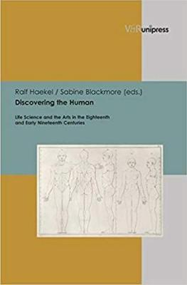Discovering the Human: Life Science and the Arts in the Eighteenth and Early Nineteenth Centuries - Berns, Ute (Contributions by), and Haekel, Ralf (Editor), and Blackmore, Sabine (Editor)
