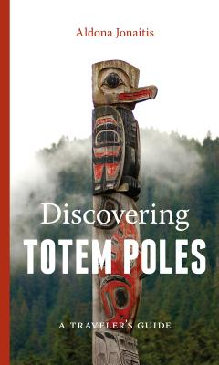 Discovering Totem Poles: A Traveler's Guide - Jonaitis, Aldona