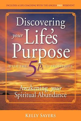 Discovering Your Life's Purpose with the 5ps to Prosperity: Awakening Your Spiritual Abundance - Sayers, Kelly