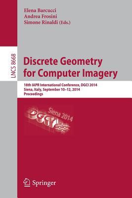Discrete Geometry for Computer Imagery: 18th Iapr International Conference, Dgci 2014, Siena, Italy, September 10-12, 2014. Proceedings - Barcucci, Elena (Editor)