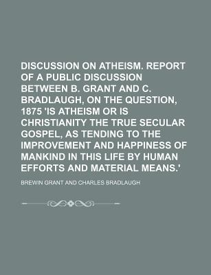 Discussion on Atheism. Report of a Public Discussion Between B. Grant and C. Bradlaugh, on the Question, 1875 'is Atheism or Is Christianity the True Secular Gospel, as Tending to the Improvement and Happiness of Mankind in This Life by Human Efforts - Grant, Brewin