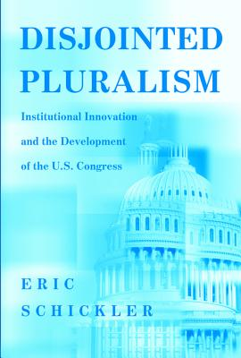 Disjointed Pluralism: Institutional Innovation and the Development of the U.S. Congress - Schickler, Eric, Professor