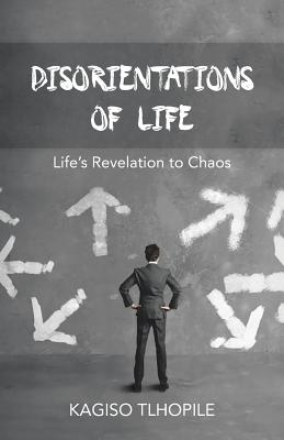 Disorientations of Life: Life's Revelation to Chaos - Tlhopile, Kagiso