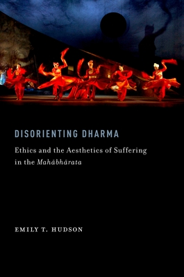 Disorienting Dharma: Ethics and the Aesthetics of Suffering in the Mahabharata - Hudson, Emily T