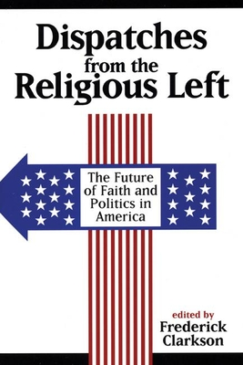 Dispatches from the Religious Left: The Future of Faith and Politics in America - Clarkson, Frederick (Editor)