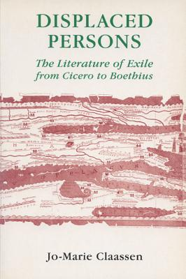 Displaced Persons: The Literature of Exile from Cicero to Boethius - Claassen, Jo-Marie