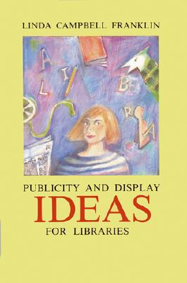 Display and Publicity Ideas for Libraries - Franklin, Linda Campbell