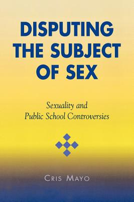 Disputing the Subject of Sex: Sexuality and Public School Controversies - Mayo, Cris