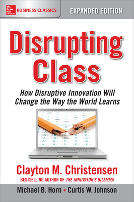 Disrupting Class, Expanded Edition: How Disruptive Innovation Will Change the Way the World Learns - Christensen, Clayton, and Johnson, Curtis, and Horn, Michael