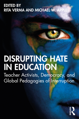 Disrupting Hate in Education: Teacher Activists, Democracy, and Global Pedagogies of Interruption - Verma, Rita (Editor), and Apple, Michael W. (Editor)