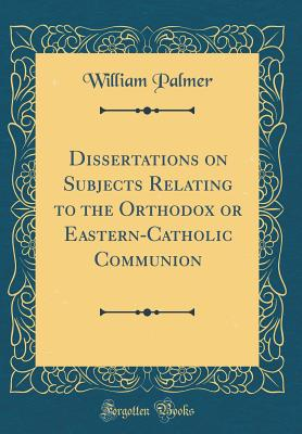 Dissertations on Subjects Relating to the Orthodox or Eastern-Catholic Communion (Classic Reprint) - Palmer, William