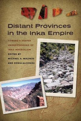 Distant Provinces in the Inka Empire: Toward a Deeper Understanding of Inka Imperialism - Malpass, Michael A (Editor), and Alconini, Sonia (Editor)