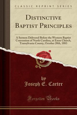 Distinctive Baptist Principles: A Sermon Delivered Before the Western Baptist Convention of North Carolina, at Enon Church, Transylvania County, October 20th, 1883 (Classic Reprint) - Carter, Joseph E