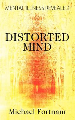 Distorted Mind: Mental Illness Revealed - Fortnam, Michael