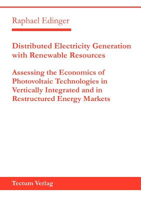 Distributed Electricity Generation with Renewable Resources: Assessing the Economics of Photovoltaic Technologies in Vertically Integrated and in Restructured Energy Markets - Edinger, Raphael