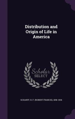 Distribution and Origin of Life in America - Scharff, R F 1858-1934