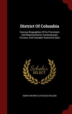 District of Columbia: Concise Biographies of Its Prominent and Representative Contemporary Citizens, and Valuable Statistical Data - Henry Brown Floyd Macfarland (Creator)